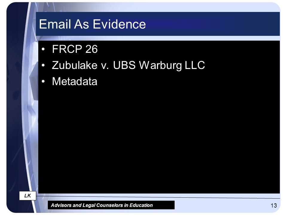 Advisors and Legal Counselors in Education LK 13 Email As Evidence FRCP 26 Zubulake v. UBS Warburg LLC Metadata