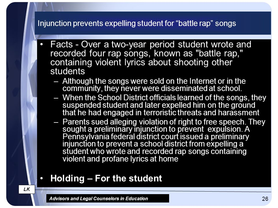 "Advisors and Legal Counselors in Education LK 26 Injunction prevents expelling student for ""battle rap"" songs Facts - Over a two-year period student w"