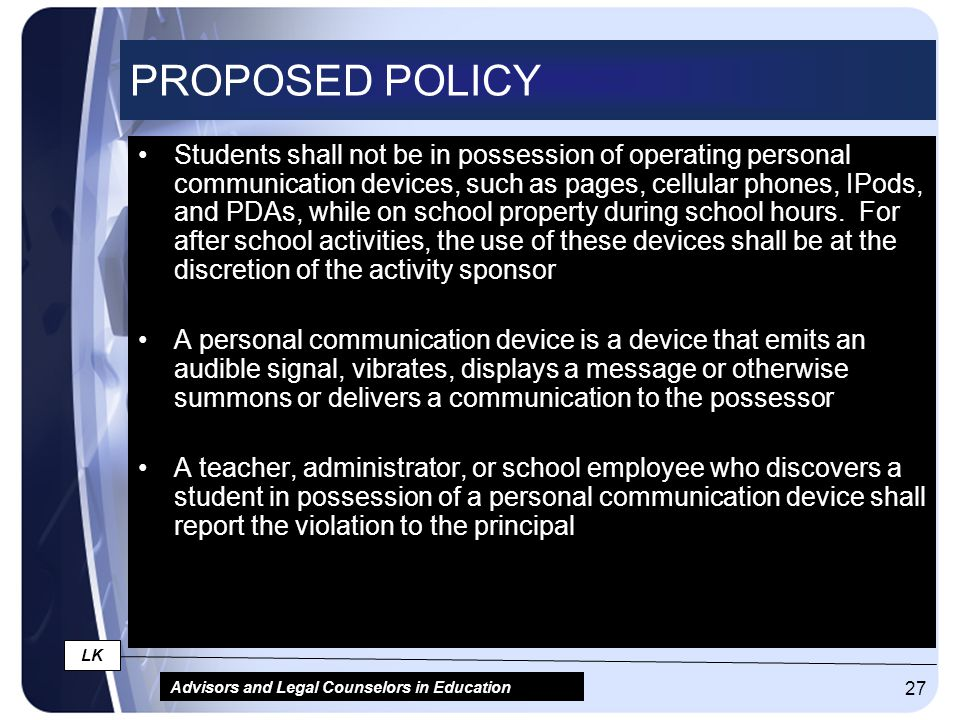 Advisors and Legal Counselors in Education LK 27 PROPOSED POLICY Students shall not be in possession of operating personal communication devices, such