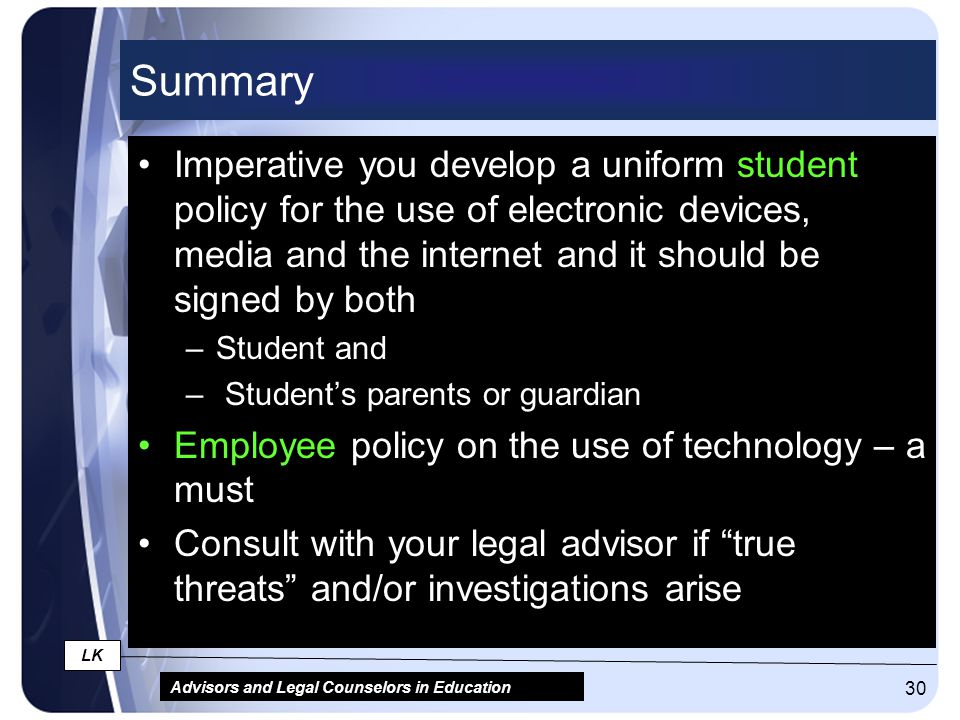 Advisors and Legal Counselors in Education LK 30 Summary Imperative you develop a uniform student policy for the use of electronic devices, media and