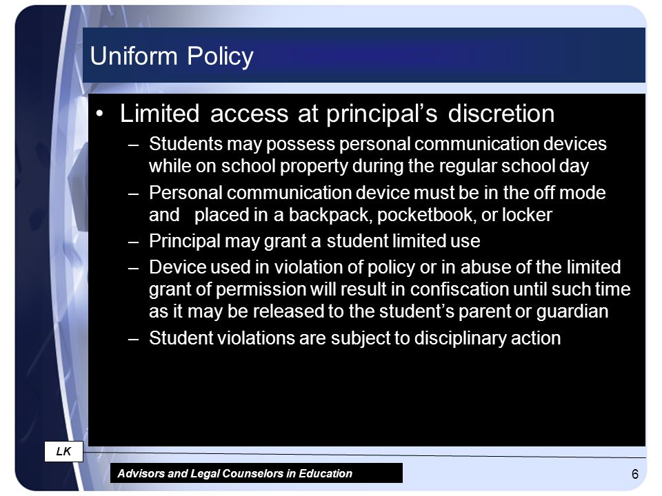 Advisors and Legal Counselors in Education LK 6 Uniform Policy Limited access at principal's discretion –Students may possess personal communication d