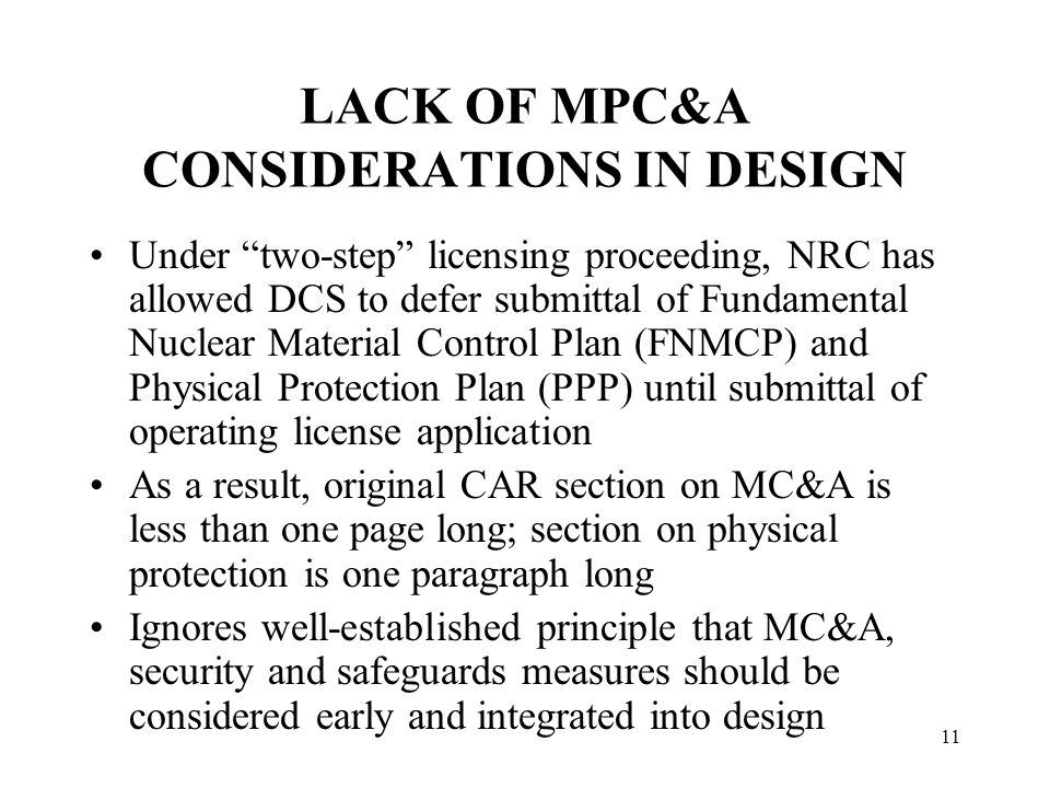 11 LACK OF MPC&A CONSIDERATIONS IN DESIGN Under two-step licensing proceeding, NRC has allowed DCS to defer submittal of Fundamental Nuclear Material Control Plan (FNMCP) and Physical Protection Plan (PPP) until submittal of operating license application As a result, original CAR section on MC&A is less than one page long; section on physical protection is one paragraph long Ignores well-established principle that MC&A, security and safeguards measures should be considered early and integrated into design