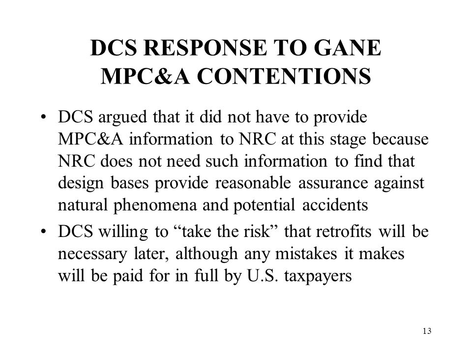 13 DCS RESPONSE TO GANE MPC&A CONTENTIONS DCS argued that it did not have to provide MPC&A information to NRC at this stage because NRC does not need such information to find that design bases provide reasonable assurance against natural phenomena and potential accidents DCS willing to take the risk that retrofits will be necessary later, although any mistakes it makes will be paid for in full by U.S.