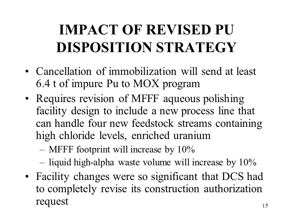 15 IMPACT OF REVISED PU DISPOSITION STRATEGY Cancellation of immobilization will send at least 6.4 t of impure Pu to MOX program Requires revision of MFFF aqueous polishing facility design to include a new process line that can handle four new feedstock streams containing high chloride levels, enriched uranium –MFFF footprint will increase by 10% –liquid high-alpha waste volume will increase by 10% Facility changes were so significant that DCS had to completely revise its construction authorization request Impact on MC&A approach not yet determined