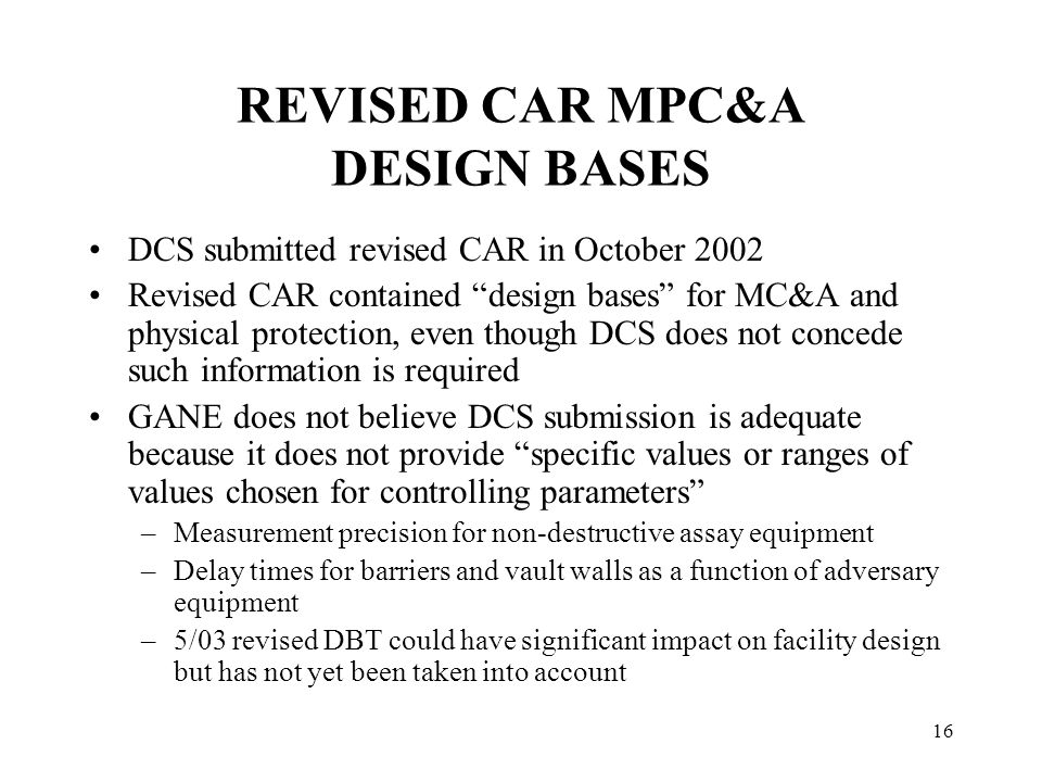 16 REVISED CAR MPC&A DESIGN BASES DCS submitted revised CAR in October 2002 Revised CAR contained design bases for MC&A and physical protection, even though DCS does not concede such information is required GANE does not believe DCS submission is adequate because it does not provide specific values or ranges of values chosen for controlling parameters –Measurement precision for non-destructive assay equipment –Delay times for barriers and vault walls as a function of adversary equipment –5/03 revised DBT could have significant impact on facility design but has not yet been taken into account