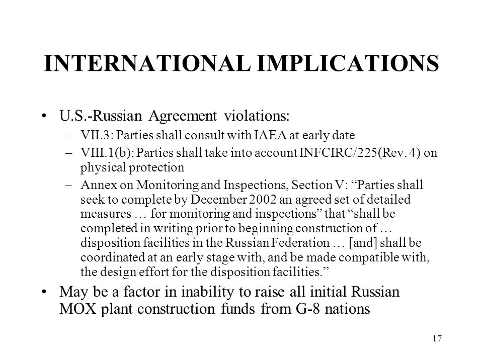 17 INTERNATIONAL IMPLICATIONS U.S.-Russian Agreement violations: –VII.3: Parties shall consult with IAEA at early date –VIII.1(b): Parties shall take into account INFCIRC/225(Rev.