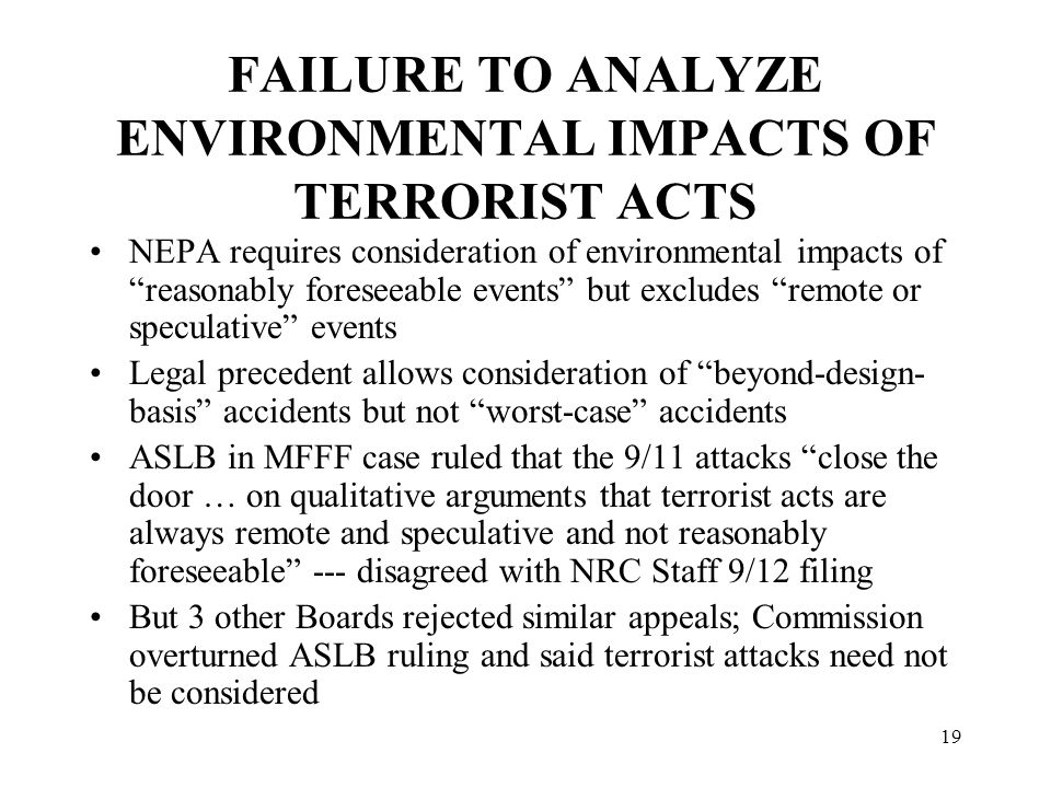19 FAILURE TO ANALYZE ENVIRONMENTAL IMPACTS OF TERRORIST ACTS NEPA requires consideration of environmental impacts of reasonably foreseeable events but excludes remote or speculative events Legal precedent allows consideration of beyond-design- basis accidents but not worst-case accidents ASLB in MFFF case ruled that the 9/11 attacks close the door … on qualitative arguments that terrorist acts are always remote and speculative and not reasonably foreseeable --- disagreed with NRC Staff 9/12 filing But 3 other Boards rejected similar appeals; Commission overturned ASLB ruling and said terrorist attacks need not be considered