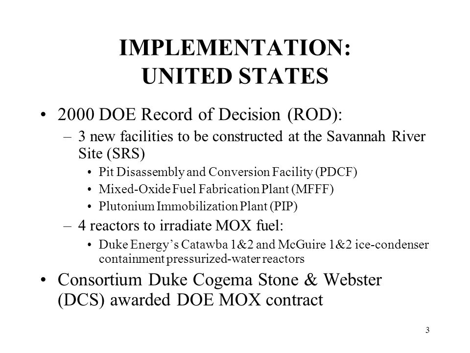 3 IMPLEMENTATION: UNITED STATES 2000 DOE Record of Decision (ROD): –3 new facilities to be constructed at the Savannah River Site (SRS) Pit Disassembly and Conversion Facility (PDCF) Mixed-Oxide Fuel Fabrication Plant (MFFF) Plutonium Immobilization Plant (PIP) –4 reactors to irradiate MOX fuel: Duke Energy's Catawba 1&2 and McGuire 1&2 ice-condenser containment pressurized-water reactors Consortium Duke Cogema Stone & Webster (DCS) awarded DOE MOX contract