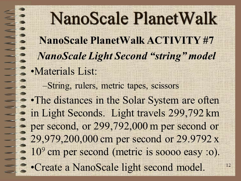 11 NanoScale PlanetWalk NanoScale PlanetWalk ACTIVITY #6 NanoScale PlanetWalk to Mercury inside School Field Trip Materials List: –String, rulers, metric tapes, pennies Mercury averages (semi-major axis) from Sun 57,909,100 km (57.9091 x 10 6 km).