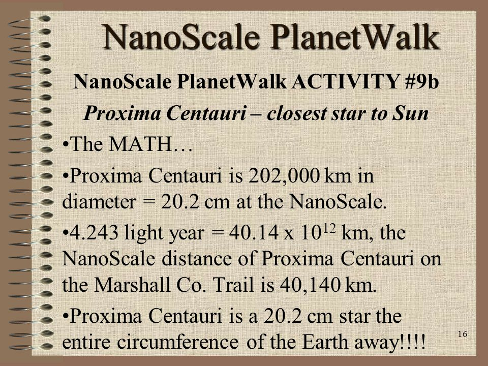 15 NanoScale PlanetWalk NanoScale PlanetWalk ACTIVITY #9a Proxima Centauri – closest star to Sun Materials List: –String, rulers, metric tapes, metric knowledge Proxima Centauri is a red dwarf star 202,000 km in diameter or 0.202 x 10 9 m at a distance of 4.243 light year (1 ly = 9.46 x 10 12 km).