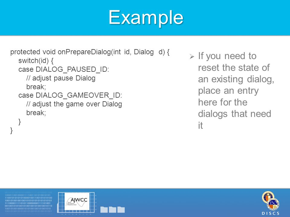 Example  If you need to reset the state of an existing dialog, place an entry here for the dialogs that need it protected void onPrepareDialog(int id, Dialog d) { switch(id) { case DIALOG_PAUSED_ID: // adjust pause Dialog break; case DIALOG_GAMEOVER_ID: // adjust the game over Dialog break; } }