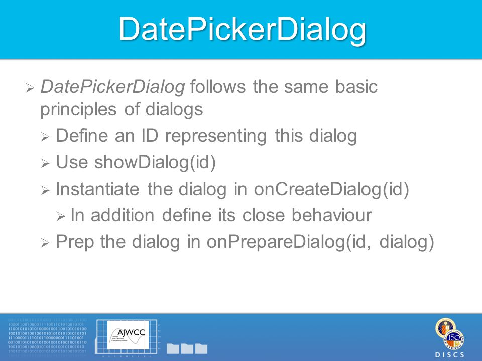 DatePickerDialog  DatePickerDialog follows the same basic principles of dialogs  Define an ID representing this dialog  Use showDialog(id)  Instantiate the dialog in onCreateDialog(id)  In addition define its close behaviour  Prep the dialog in onPrepareDialog(id, dialog)