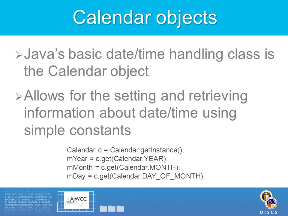 Calendar objects  Java's basic date/time handling class is the Calendar object  Allows for the setting and retrieving information about date/time using simple constants Calendar c = Calendar.getInstance(); mYear = c.get(Calendar.YEAR); mMonth = c.get(Calendar.MONTH); mDay = c.get(Calendar.DAY_OF_MONTH);