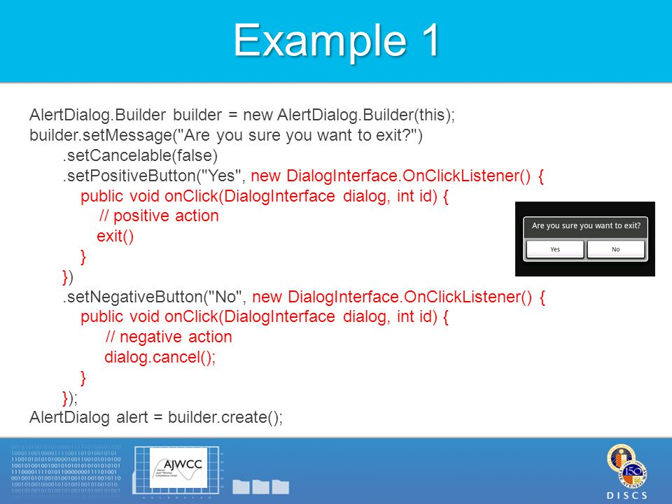 Example 1 AlertDialog.Builder builder = new AlertDialog.Builder(this); builder.setMessage( Are you sure you want to exit ).setCancelable(false).setPositiveButton( Yes , new DialogInterface.OnClickListener() { public void onClick(DialogInterface dialog, int id) { // positive action exit() } }).setNegativeButton( No , new DialogInterface.OnClickListener() { public void onClick(DialogInterface dialog, int id) { // negative action dialog.cancel(); } }); AlertDialog alert = builder.create();