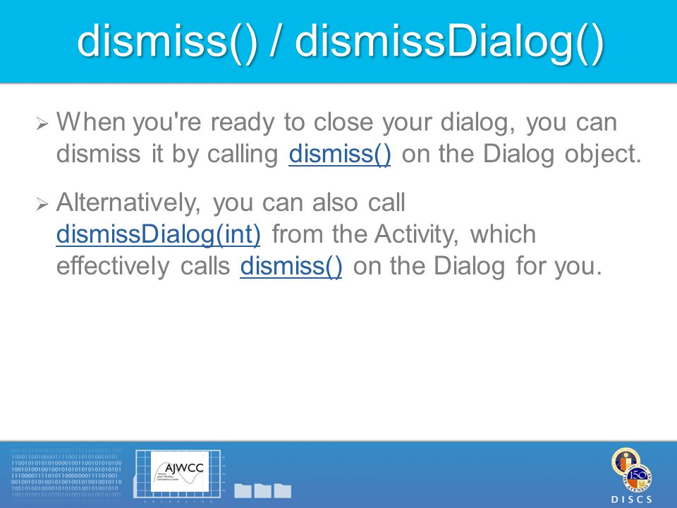 dismiss() / dismissDialog()  When you re ready to close your dialog, you can dismiss it by calling dismiss() on the Dialog object.dismiss()  Alternatively, you can also call dismissDialog(int) from the Activity, which effectively calls dismiss() on the Dialog for you.