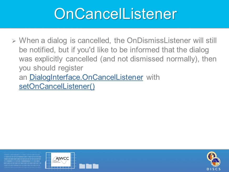 OnCancelListener  When a dialog is cancelled, the OnDismissListener will still be notified, but if you d like to be informed that the dialog was explicitly cancelled (and not dismissed normally), then you should register an DialogInterface.OnCancelListener with setOnCancelListener()DialogInterface.OnCancelListener setOnCancelListener()