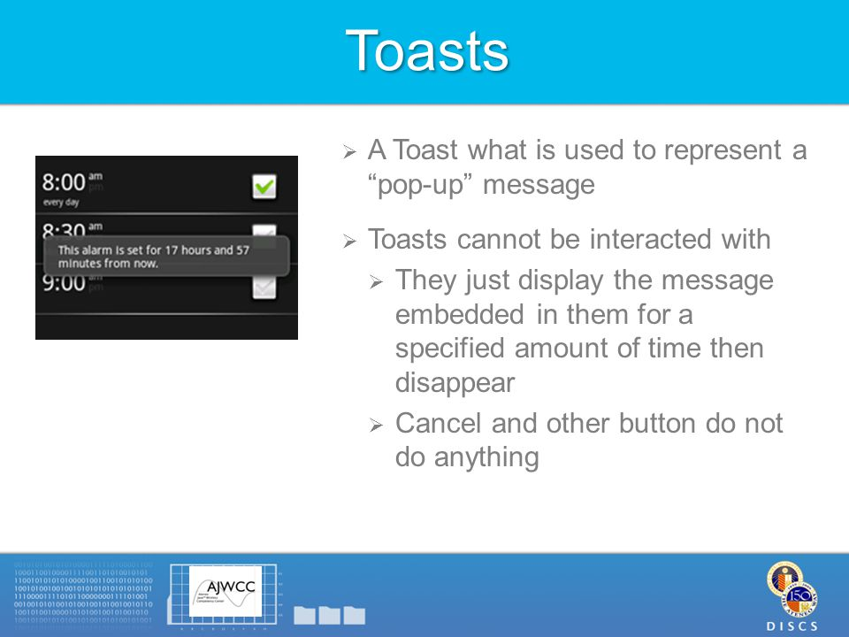 Toasts  A Toast what is used to represent a pop-up message  Toasts cannot be interacted with  They just display the message embedded in them for a specified amount of time then disappear  Cancel and other button do not do anything