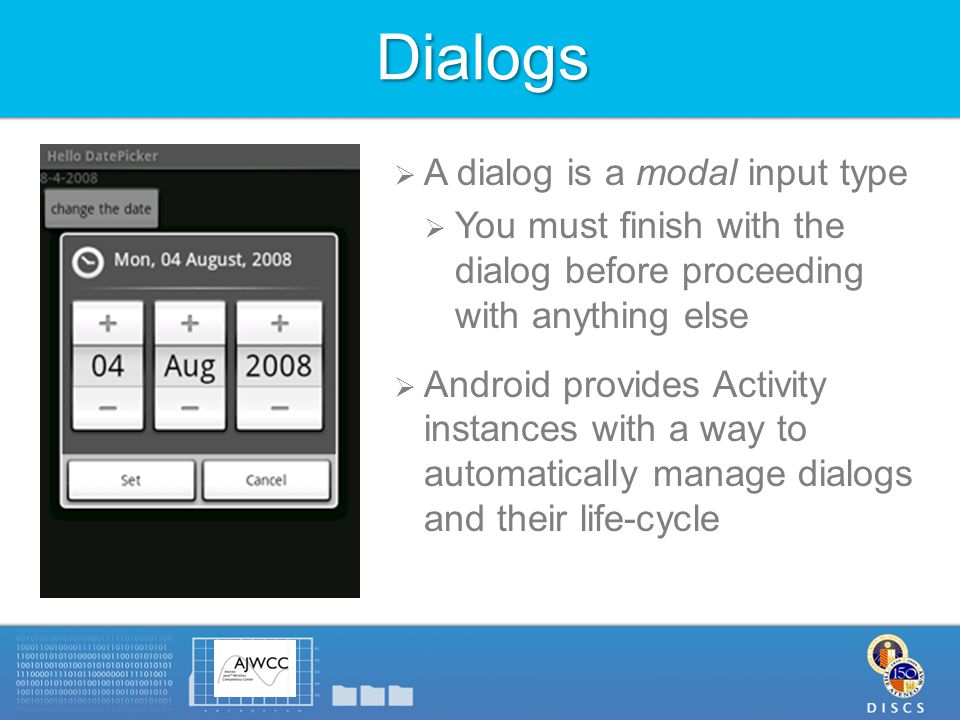 Dialogs  A dialog is a modal input type  You must finish with the dialog before proceeding with anything else  Android provides Activity instances with a way to automatically manage dialogs and their life-cycle