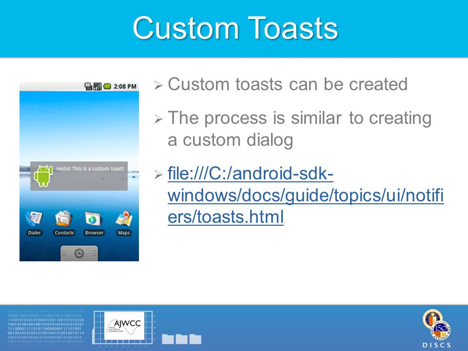 Custom Toasts  Custom toasts can be created  The process is similar to creating a custom dialog  file:///C:/android-sdk- windows/docs/guide/topics/ui/notifi ers/toasts.html file:///C:/android-sdk- windows/docs/guide/topics/ui/notifi ers/toasts.html
