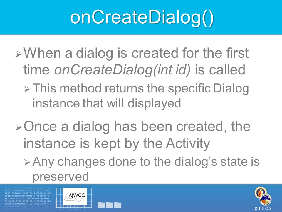 onCreateDialog()  When a dialog is created for the first time onCreateDialog(int id) is called  This method returns the specific Dialog instance that will displayed  Once a dialog has been created, the instance is kept by the Activity  Any changes done to the dialog's state is preserved
