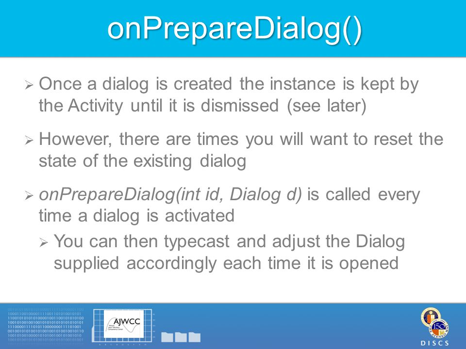 onPrepareDialog()  Once a dialog is created the instance is kept by the Activity until it is dismissed (see later)  However, there are times you will want to reset the state of the existing dialog  onPrepareDialog(int id, Dialog d) is called every time a dialog is activated  You can then typecast and adjust the Dialog supplied accordingly each time it is opened