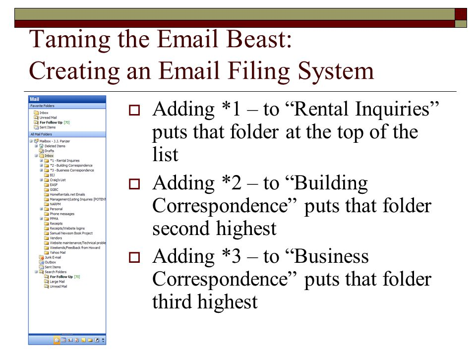 Taming the Email Beast: Creating an Email Filing System  Adding *1 – to Rental Inquiries puts that folder at the top of the list  Adding *2 – to Building Correspondence puts that folder second highest  Adding *3 – to Business Correspondence puts that folder third highest