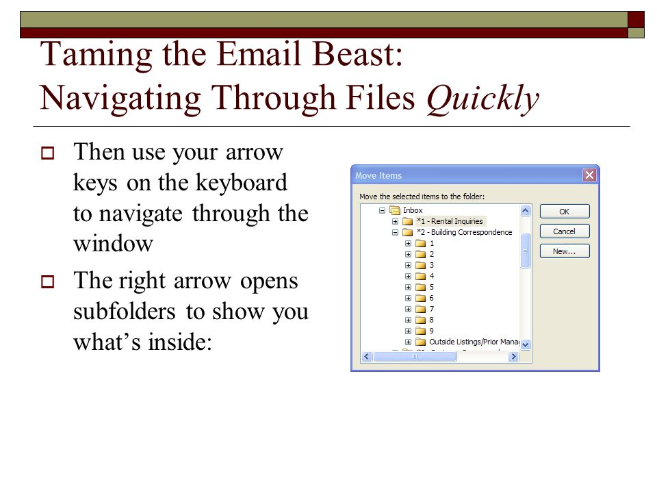 Taming the Email Beast: Navigating Through Files Quickly  Then use your arrow keys on the keyboard to navigate through the window  The right arrow opens subfolders to show you what's inside: