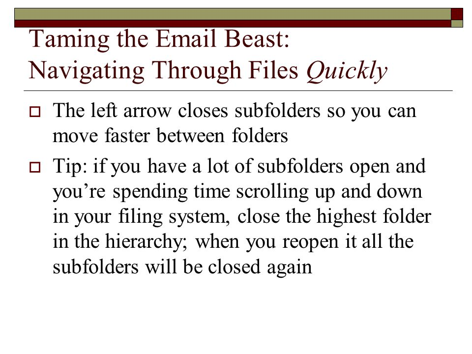 Taming the Email Beast: Navigating Through Files Quickly  The left arrow closes subfolders so you can move faster between folders  Tip: if you have a lot of subfolders open and you're spending time scrolling up and down in your filing system, close the highest folder in the hierarchy; when you reopen it all the subfolders will be closed again