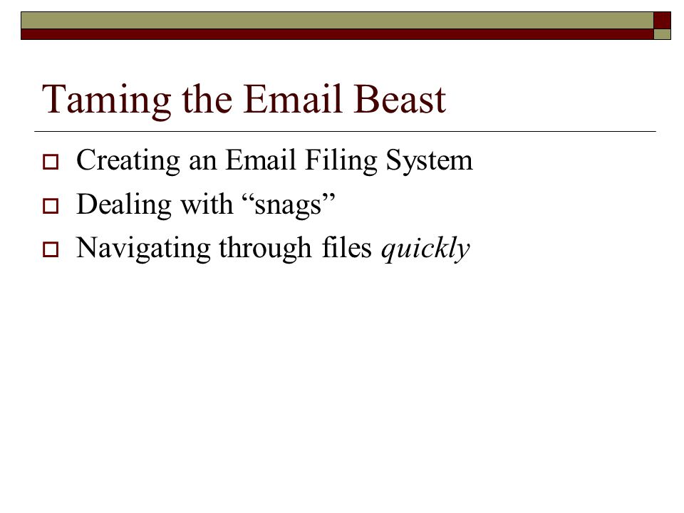 Taming the Email Beast  The key to keeping your email organized is filing messages so you'll always know where they are and don't have to search Searching is slow and inexact  Filing your email keeps your documentation organized and accessible; it lets you cover yourself