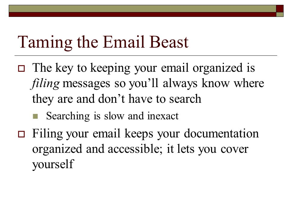 Taming the Email Beast  The key to keeping your email organized is filing messages so you'll always know where they are and don't have to search Searching is slow and inexact  Filing your email keeps your documentation organized and accessible; it lets you cover yourself