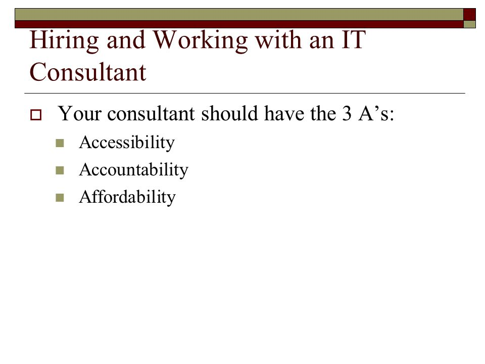 Hiring and Working with an IT Consultant  Your consultant should have the 3 A's: Accessibility Accountability Affordability