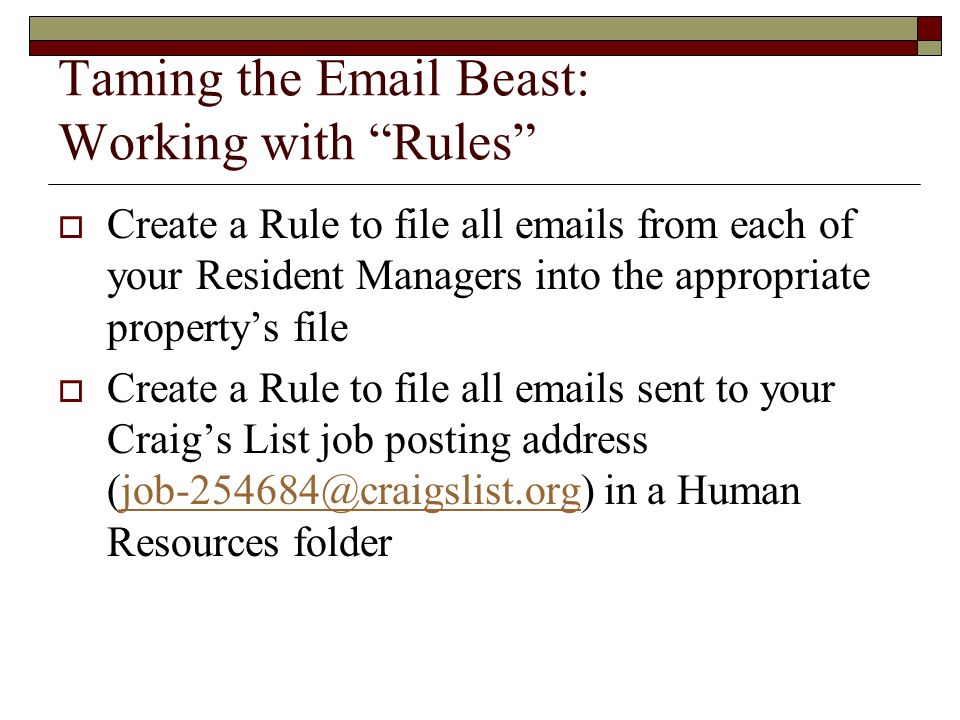 Taming the Email Beast: Working with Rules  Create a Rule to file all emails from each of your Resident Managers into the appropriate property's file  Create a Rule to file all emails sent to your Craig's List job posting address (job-254684@craigslist.org) in a Human Resources folderjob-254684@craigslist.org