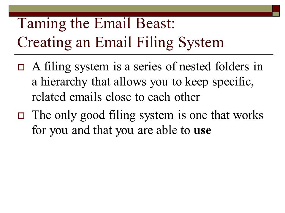 Email Filing System: First Level Folders  First level folders should be the largest, most frequently used topics and may have second and third level folders below  Include folders for large categories that you access frequently such as: Rental Inquiries Building Correspondence Business Correspondence Professional/Volunteer groups New business inquiries