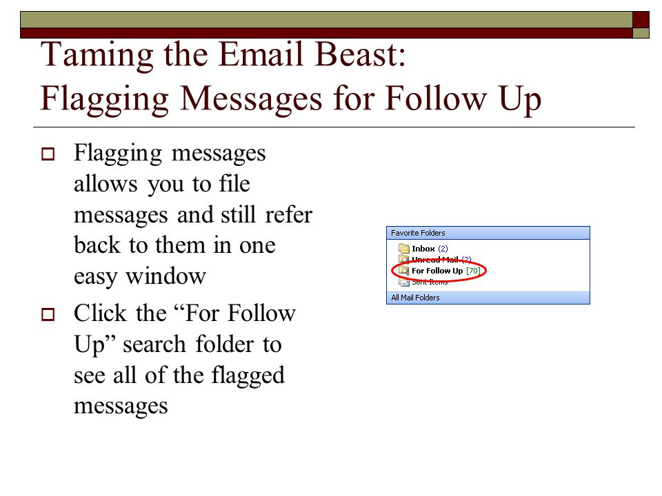 Taming the Email Beast: Flagging Messages for Follow Up  Flagging messages allows you to file messages and still refer back to them in one easy window  Click the For Follow Up search folder to see all of the flagged messages