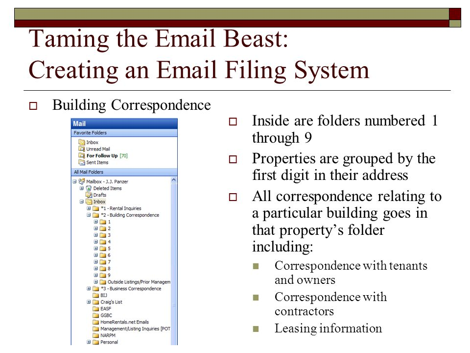 Taming the Email Beast: Creating an Email Filing System  Building Correspondence  Inside are folders numbered 1 through 9  Properties are grouped by the first digit in their address  All correspondence relating to a particular building goes in that property's folder including: Correspondence with tenants and owners Correspondence with contractors Leasing information