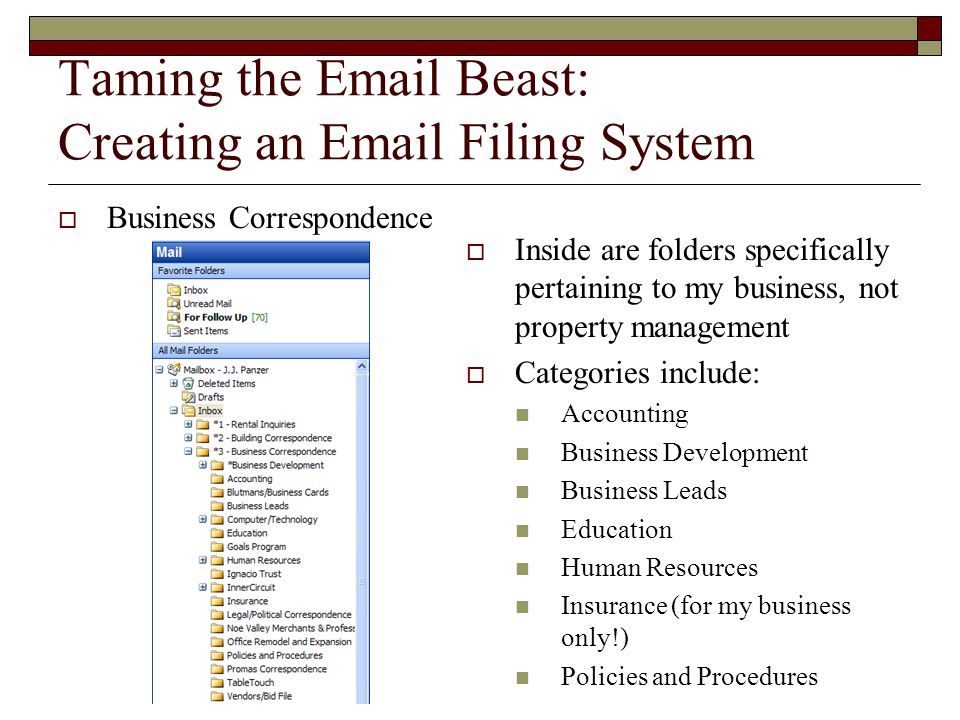 Taming the Email Beast: Creating an Email Filing System  Business Correspondence  Inside are folders specifically pertaining to my business, not property management  Categories include: Accounting Business Development Business Leads Education Human Resources Insurance (for my business only!) Policies and Procedures