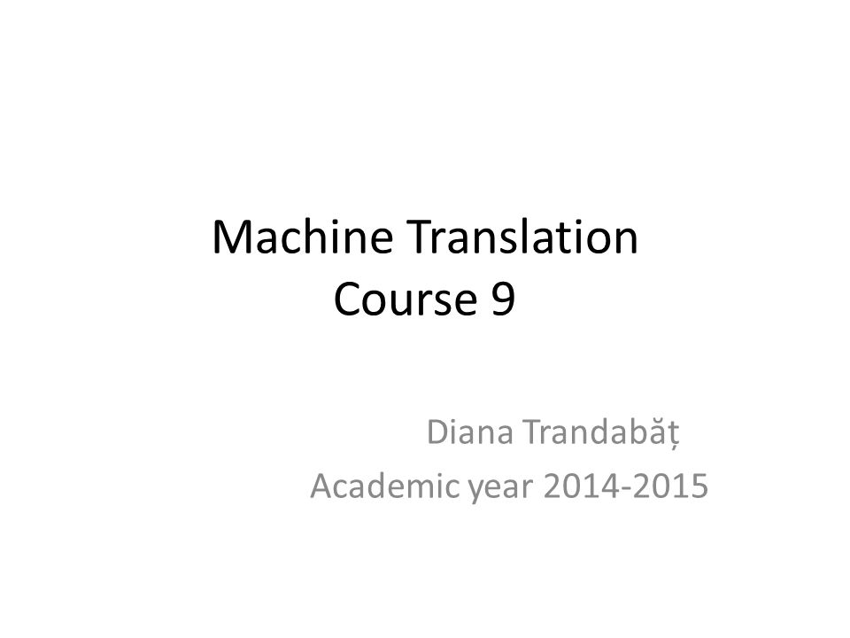 Machine Translation Course 9 Diana Trandab ă ț Academic year 2014-2015