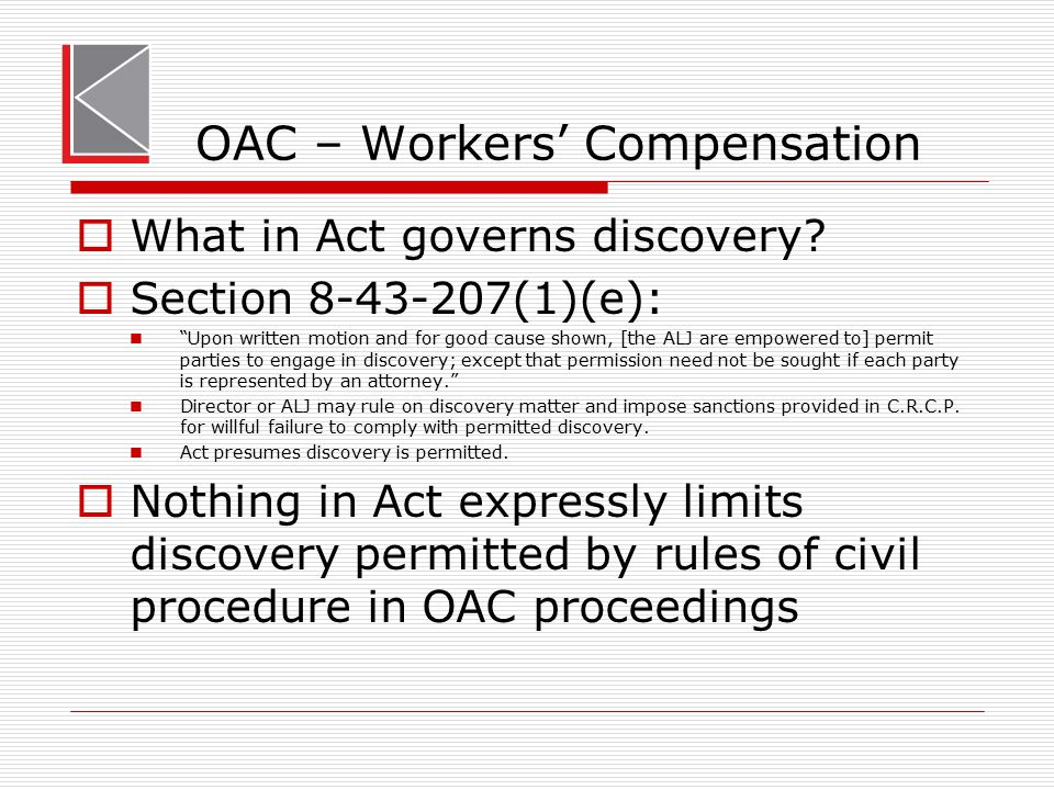 "OAC – Workers' Compensation  What in Act governs discovery?  Section 8-43-207(1)(e): ""Upon written motion and for good cause shown, [the ALJ are emp"