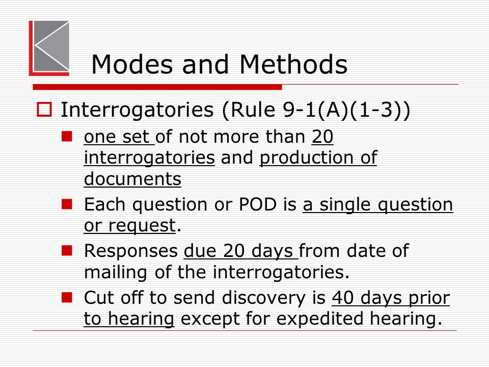 Modes and Methods  Interrogatories (Rule 9-1(A)(1-3)) one set of not more than 20 interrogatories and production of documents Each question or POD is