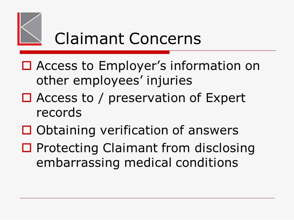 Claimant Concerns  Access to Employer's information on other employees' injuries  Access to / preservation of Expert records  Obtaining verificatio