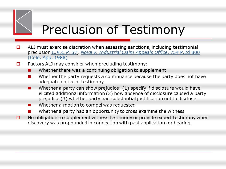 Preclusion of Testimony  ALJ must exercise discretion when assessing sanctions, including testimonial preclusion C.R.C.P. 37; Nova v. Industrial Clai