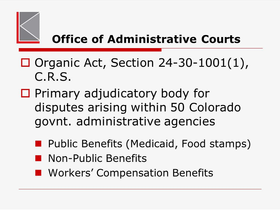 Office of Administrative Courts  Organic Act, Section 24-30-1001(1), C.R.S.  Primary adjudicatory body for disputes arising within 50 Colorado govnt