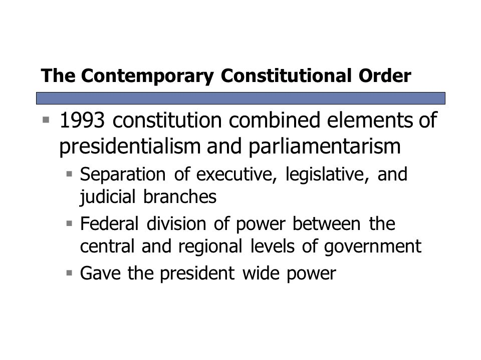 The Contemporary Constitutional Order  1993 constitution combined elements of presidentialism and parliamentarism  Separation of executive, legislat