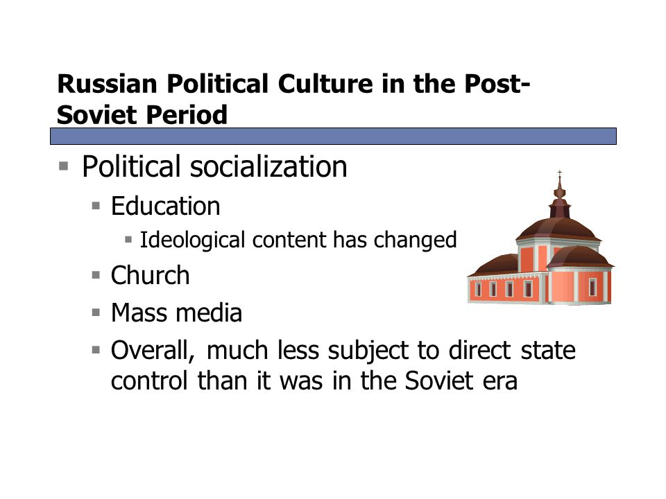 Russian Political Culture in the Post- Soviet Period  Political socialization  Education  Ideological content has changed  Church  Mass media  O