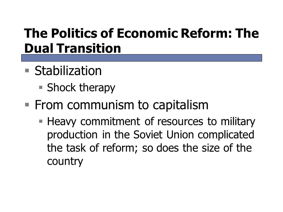 The Politics of Economic Reform: The Dual Transition  Stabilization  Shock therapy  From communism to capitalism  Heavy commitment of resources to
