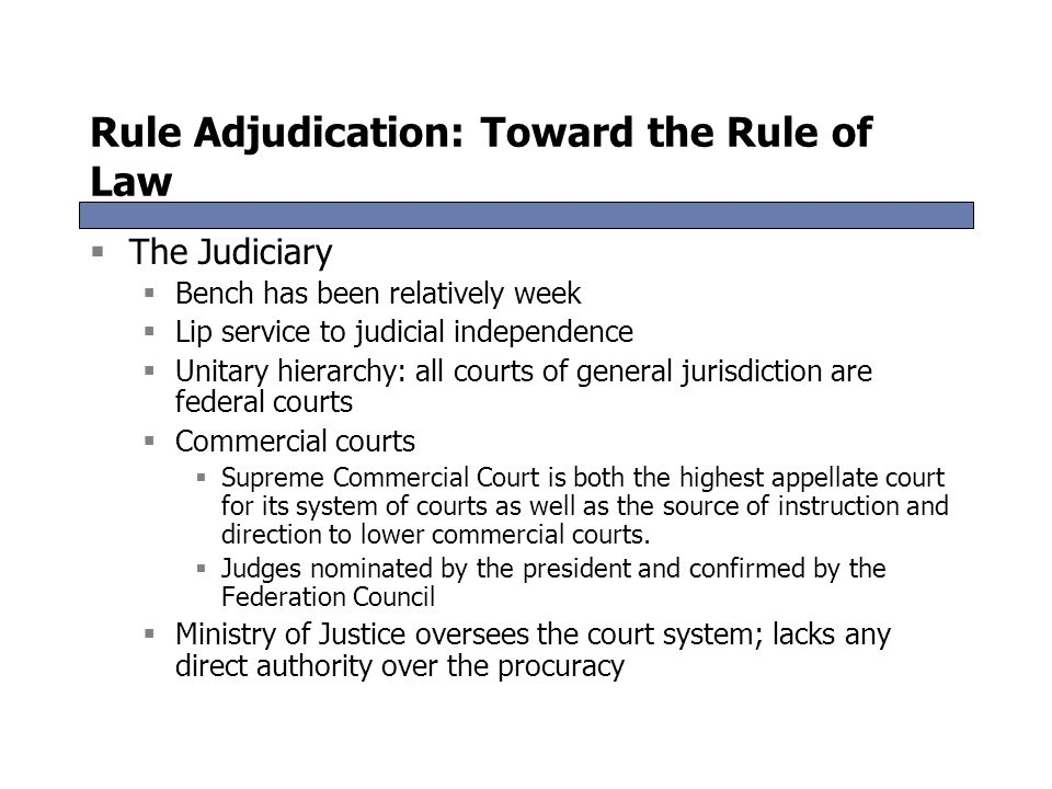 Rule Adjudication: Toward the Rule of Law  The Judiciary  Bench has been relatively week  Lip service to judicial independence  Unitary hierarchy: