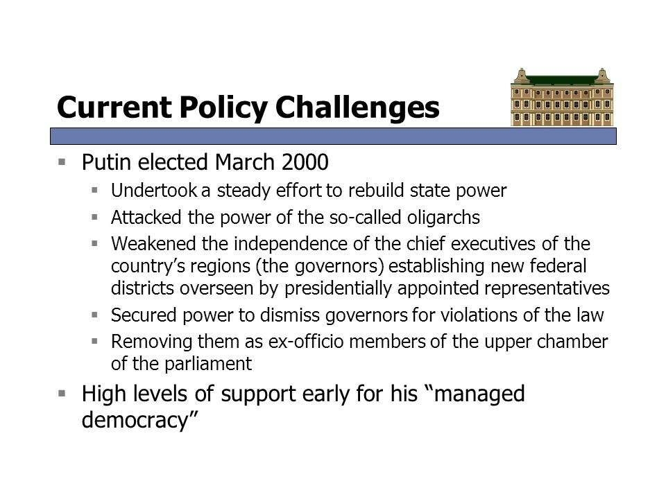 Current Policy Challenges  Putin elected March 2000  Undertook a steady effort to rebuild state power  Attacked the power of the so-called oligarch