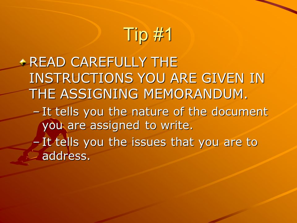 Tip #1 READ CAREFULLY THE INSTRUCTIONS YOU ARE GIVEN IN THE ASSIGNING MEMORANDUM. –It tells you the nature of the document you are assigned to write.