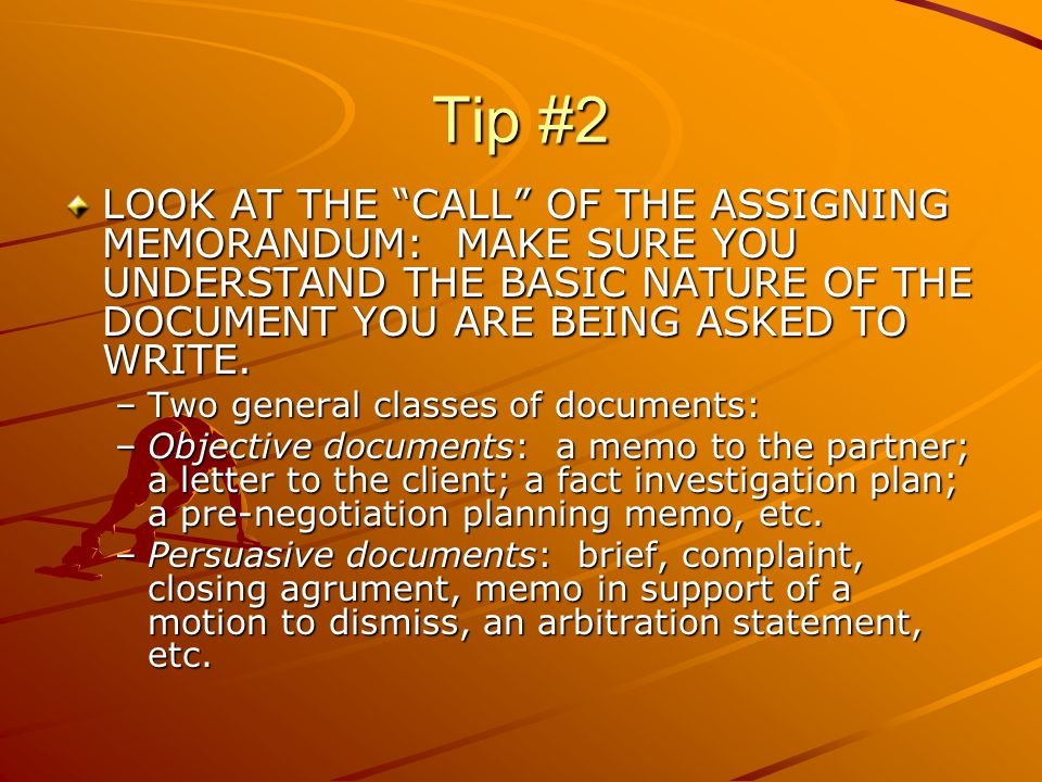 "Tip #2 LOOK AT THE ""CALL"" OF THE ASSIGNING MEMORANDUM: MAKE SURE YOU UNDERSTAND THE BASIC NATURE OF THE DOCUMENT YOU ARE BEING ASKED TO WRITE. –Two ge"