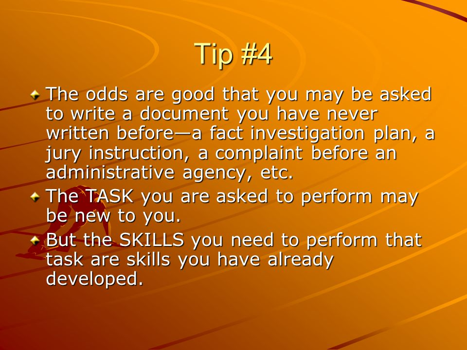 Tip #4 The odds are good that you may be asked to write a document you have never written before—a fact investigation plan, a jury instruction, a comp